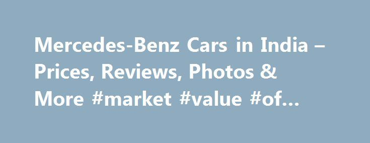 Mercedes-Benz Cars in India – Prices, Reviews, Photos & More #market #value #of #my #car http://car.remmont.com/mercedes-benz-cars-in-india-prices-reviews-photos-more-market-value-of-my-car/  #mercedes cars # 16 Mercedes-Benz Models About Mercedes-Benz Mercedes-Benz entered the Indian market in 1994 as Daimler. After Daimler mergered with Chrysler, the Indian company was renamed as DaimlerChrysler India Private Ltd. In 2007, when Daimler sold out its shares in Chrysler, the company was…