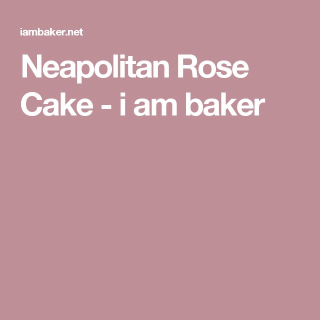 Neapolitan Rose Cake - i am baker