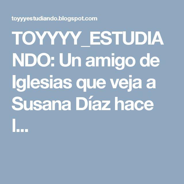 TOYYYY_ESTUDIANDO: Un amigo de Iglesias que veja a Susana Díaz hace l...