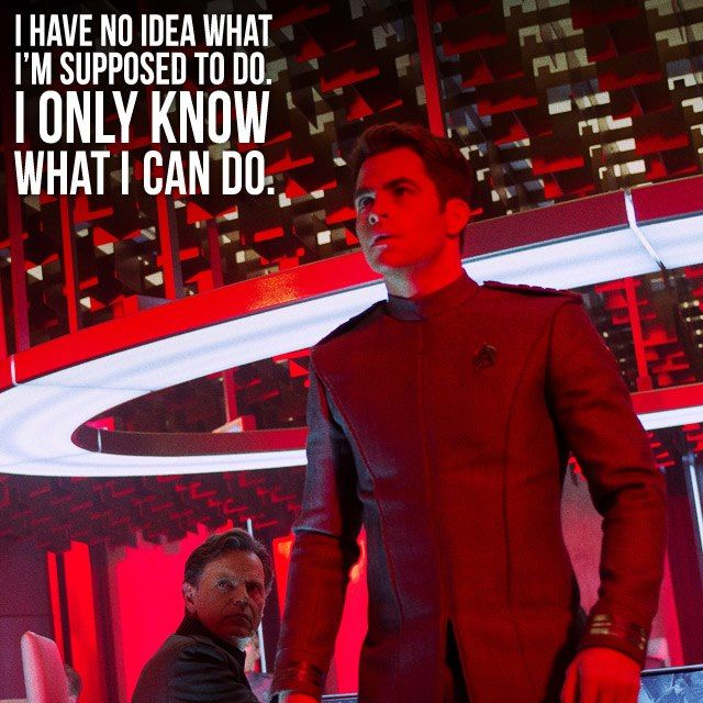 Chris Pine as Captain Kirk.  I have no idea what I'm supposed to do. I only know what I can do.