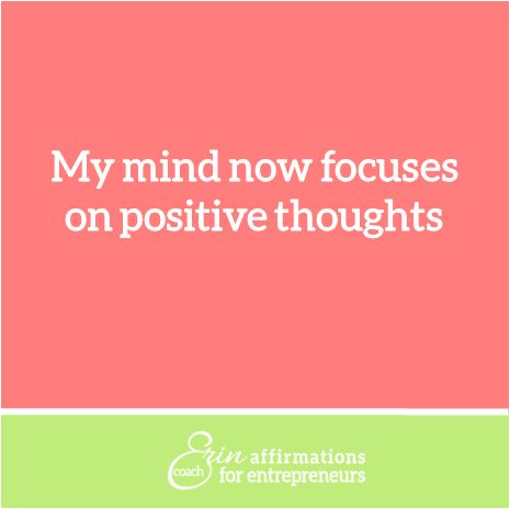 My mind now focuses on positive thoughts  Affirmations for Women Entrepreneurs from Business Coach Erin Garcia