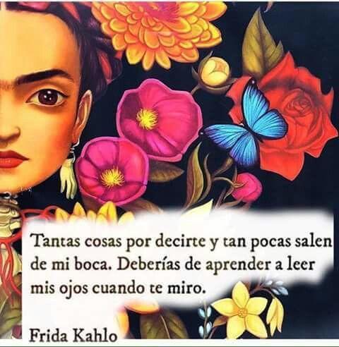 Deberias de aprender a leer mis ojos; son las puertas de mi alma. Frida Kalho