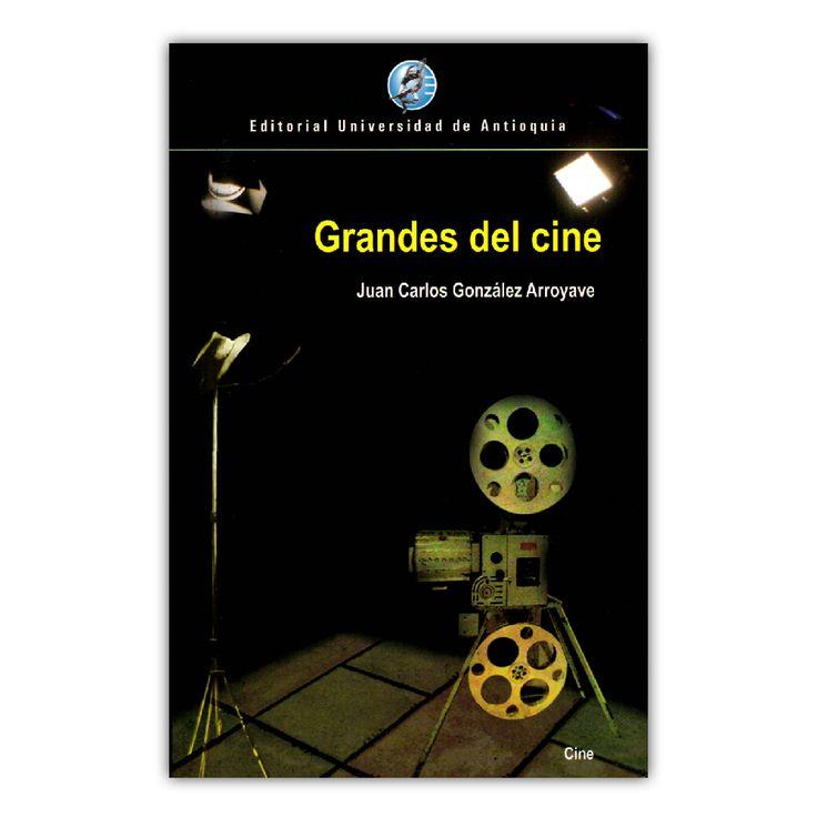 Grandes del cine – Juan Carlos González Arroyave – Universidad de Antioquia www.librosyeditores.com Editores y distribuidores.