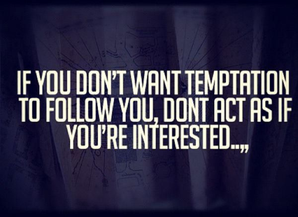 If you don't want temptation to follow you, don't act as if you're interested. - Sayings