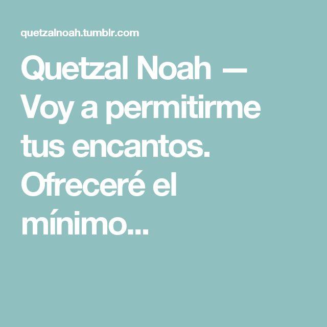 Quetzal Noah — Voy a permitirme tus encantos. Ofreceré el mínimo...