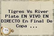 http://tecnoautos.com/wp-content/uploads/imagenes/tendencias/thumbs/tigres-vs-river-plate-en-vivo-en-directo-en-final-de-copa.jpg Tigres vs River. Tigres vs River Plate EN VIVO EN DIRECTO en final de Copa ..., Enlaces, Imágenes, Videos y Tweets - http://tecnoautos.com/actualidad/tigres-vs-river-tigres-vs-river-plate-en-vivo-en-directo-en-final-de-copa/