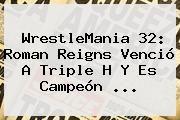 http://tecnoautos.com/wp-content/uploads/imagenes/tendencias/thumbs/wrestlemania-32-roman-reigns-vencio-a-triple-h-y-es-campeon.jpg WrestleMania 32. WrestleMania 32: Roman Reigns venció a Triple H y es campeón ..., Enlaces, Imágenes, Videos y Tweets - http://tecnoautos.com/actualidad/wrestlemania-32-wrestlemania-32-roman-reigns-vencio-a-triple-h-y-es-campeon/