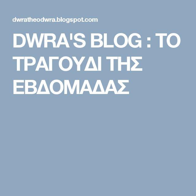 DWRA'S ΒLOG : ΤΟ ΤΡΑΓΟΥΔΙ ΤΗΣ ΕΒΔΟΜΑΔΑΣ