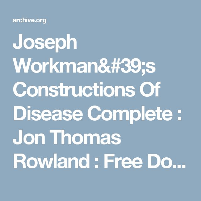 Joseph Workman's Constructions Of Disease Complete : Jon Thomas Rowland : Free Download & Streaming : Internet Archive