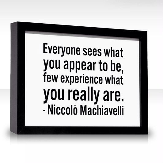 Niccolo Machiavelli´s quote - Everyone sees what you appear to be, few experience what you really are.