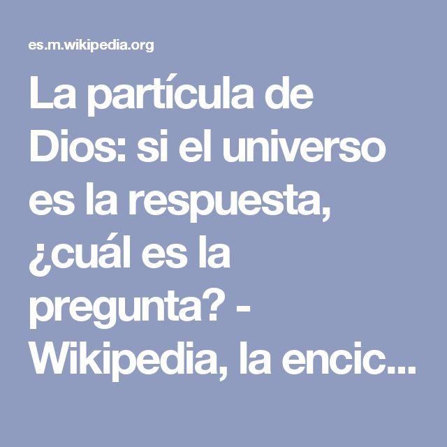La partícula de Dios: si el universo es la respuesta, ¿cuál es la pregunta? - Wikipedia, la enciclopedia libre