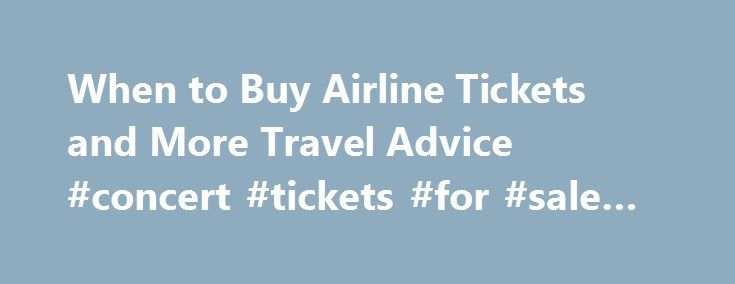 When to Buy Airline Tickets and More Travel Advice #concert #tickets #for #sale #online http://tickets.remmont.com/when-to-buy-airline-tickets-and-more-travel-advice-concert-tickets-for-sale-online/  When to Buy Airline Tickets and More Travel Advice Want to find cheapest available flights every time you shop? FareCompare CEO Rick Seaney shares his favorite money-saving tips. 5 Ways (...Read More)