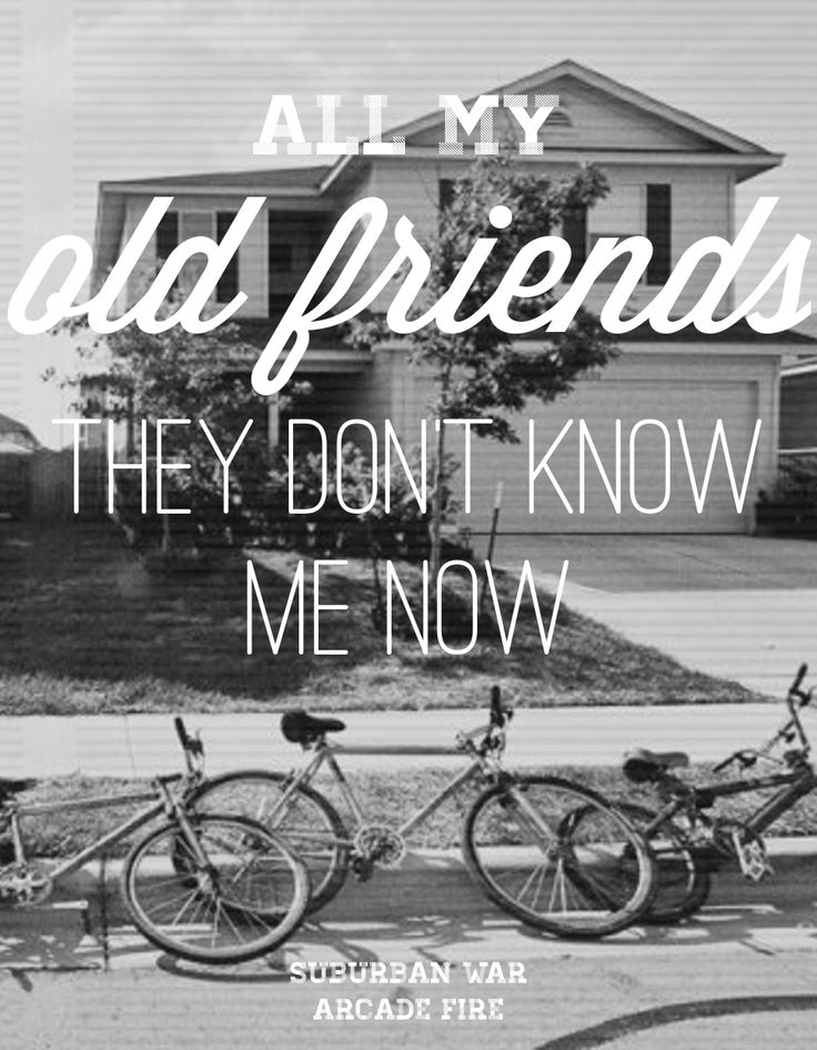 Arcade Fire {I feel like this sometimes when it comes to my old friends, I'm not gonna lie.}