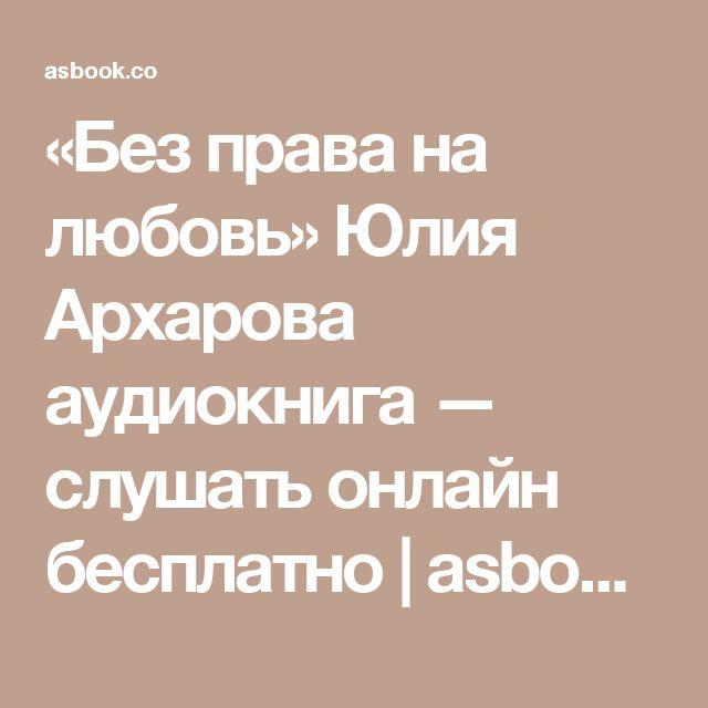 «Без права на любовь» Юлия Архарова аудиокнига — слушать онлайн бесплатно   asbook.net