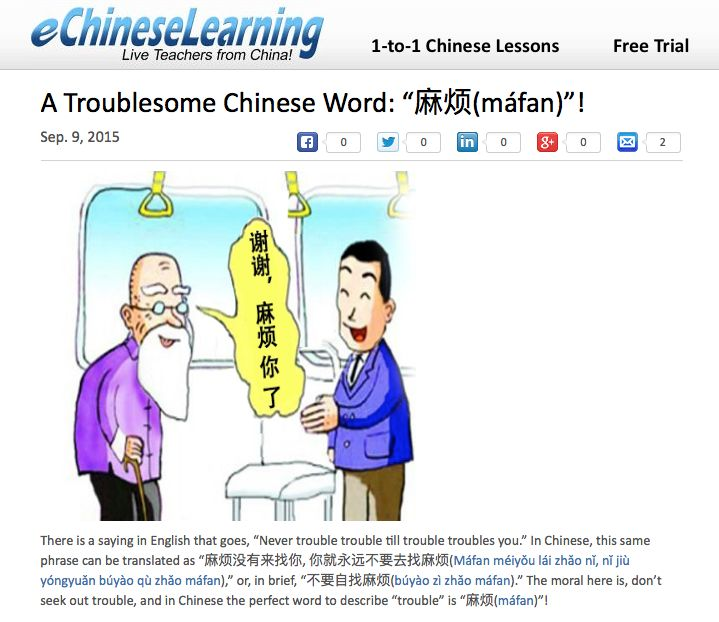 """There is a saying in English that goes, """"Never trouble trouble till trouble troubles you."""" In Chinese, this same phrase can be translated as """"麻烦没有来找你, 你就永远不要去找麻烦(Máfan méiyǒu lái zhǎo nǐ, nǐ jiù yóngyuǎn búyào qù zhǎo máfan),"""" or, in brief, """"不要自找麻烦(búyào zì zhǎo máfan)."""" The moral here is, don't seek out trouble, and in Chinese the perfect word to describe """"trouble"""" is """"麻烦(máfan)""""!"""