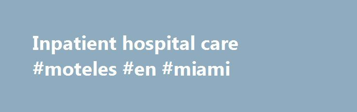 Inpatient hospital care #moteles #en #miami http://hotels.remmont.com/inpatient-hospital-care-moteles-en-miami/  #inpatient care # Your Medicare Coverage Inpatient hospital care How often is it covered? Medicare Part A (Hospital Insurance) covers hospital services, including semi-private rooms, meals, general nursing, drugs as part of your inpatient treatment, and other hospital services and supplies. This includes the care you get in acute care hospitals, critical access hospitals…