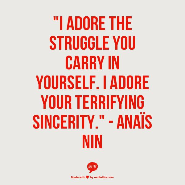"""""""I adore the struggle you carry in yourself. I adore your terrifying sincerity."""" - Anais Nin"""