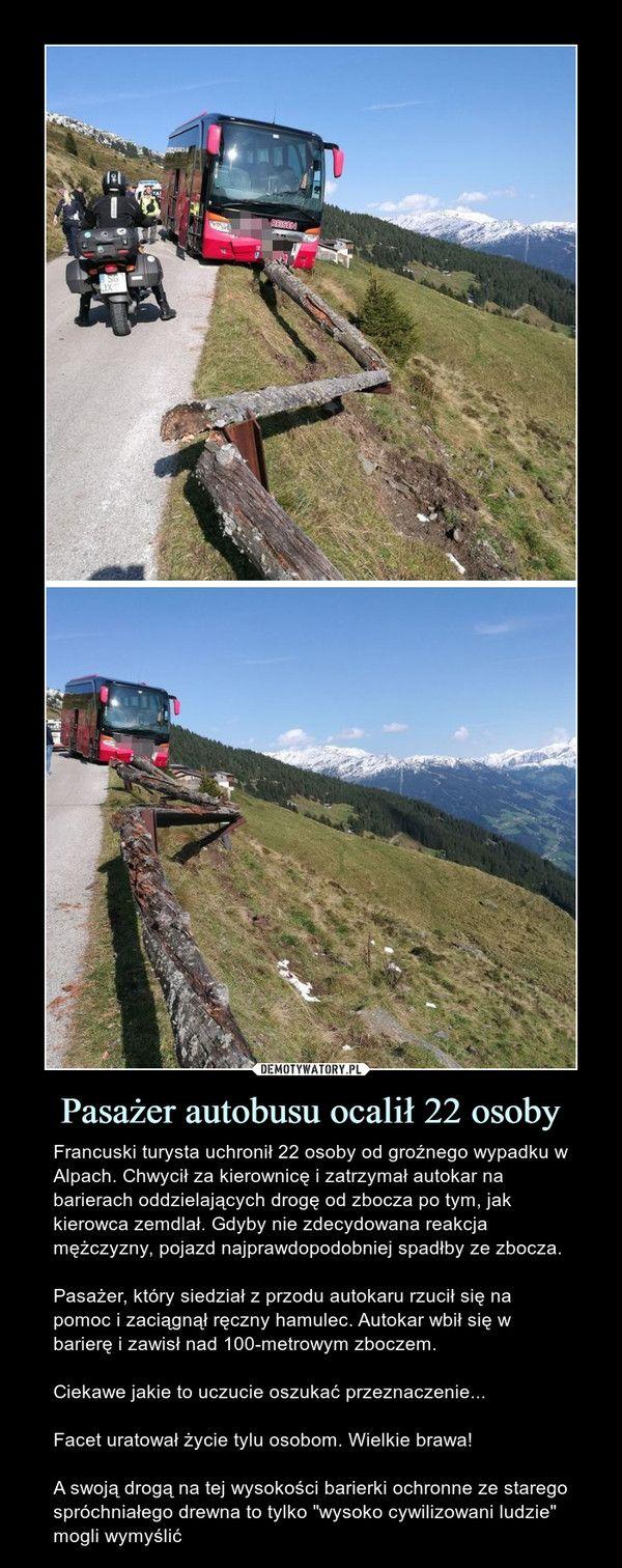 Pasażer autobusu ocalił 22 osoby – Francuski turysta uchronił 22 osoby od groźnego wypadku w Alpach. Chwycił za kierownicę i zatrzymał autokar na barierach oddzielających drogę od zbocza po tym, jak kierowca zemdlał. Gdyby nie zdecydowana reakcja mężczyzny, pojazd najprawdopodobniej spadłby ze zbocza.Pasażer, który siedział z przodu autokaru rzucił się na pomoc i zaciągnął ręczny hamulec. Autokar wbił się w barierę i zawisł nad 100-metrowym zboczem. Ciekawe jakie to uczucie oszukać…