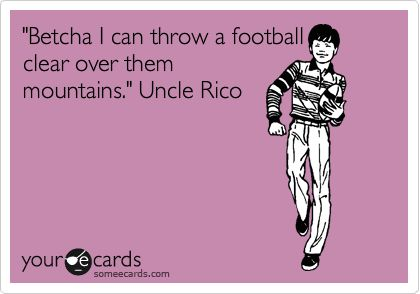 'Betcha I can throw a football clear over them mountains.' Uncle Rico.