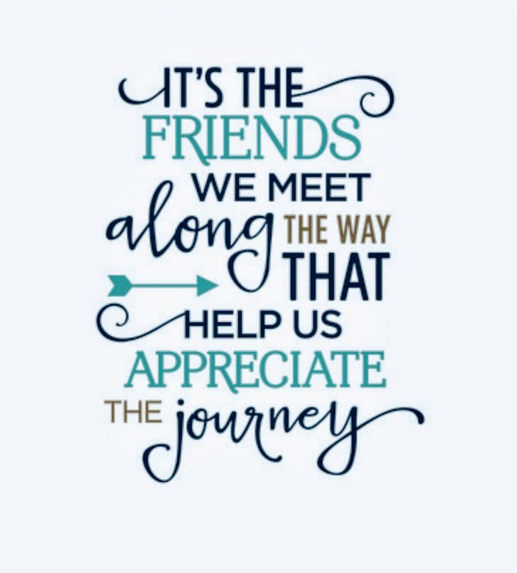 """IT'S THE FRIENDS WE MEET ALONG  THE  WAY  THAT HELP US APPRECIATE THE  JOURNEY!"""