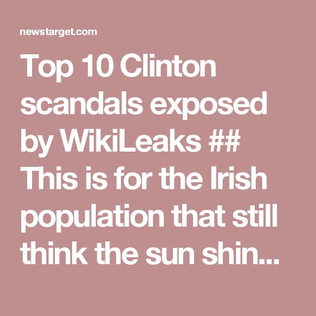 Top 10 Clinton scandals exposed by WikiLeaks ## This is for the Irish population that still think the sun shines from the Clinton's. The same people that listen to main stream radio...RTE radio and Pat Kenny of Newstalk Radio, the latter is owned by Dennis O'Brien.. O'Brien  has the the main rights to telecommunications on Haiti and donates to the Clinton Foundation. Need I say more? ##