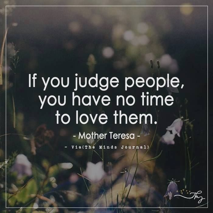 If you judge people, you have no time to love them. - http://themindsjournal.com/if-you-judge-people-you-have-no-time-to-love-them/