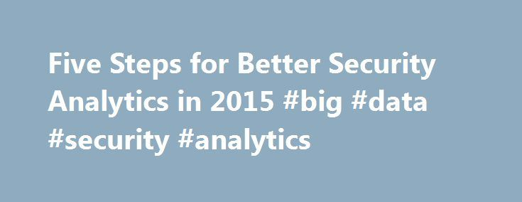 Five Steps for Better Security Analytics in 2015 #big #data #security #analytics http://pakistan.remmont.com/five-steps-for-better-security-analytics-in-2015-big-data-security-analytics/  # Five Steps for Better Security Analytics in 2015 Big data security analytics are vital for 2015. Unfortunately, security threats will only increase in cost, severity and complexity. No one is immune. For example, a large utility is typically pinged 1 million times every day by malicious parties. That…