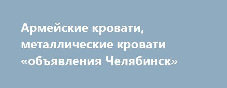 Армейские кровати, металлические кровати «объявления Челябинск» http://www.mostransregion.ru/d_079/?adv_id=1068  Одноярусные кровати металлические по выгодной цене.  Вы имеете возможность за невысокую цену приобрести у нас спальное место  для сотрудников, которое практически не деформируется, имеет высокие гигиенические характеристики, не подвержено влиянию агрессивной внешней среды, а это немаловажно в такой сфере как строительство (для рабочих и строителей, живущих в бытовках, вагончиках…
