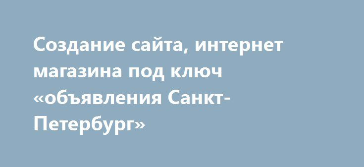 Создание сайта, интернет магазина под ключ «объявления Санкт-Петербург» http://www.pogruzimvse.ru/doska2/?adv_id=9124 Создание сайта качественно, быстро и недорого. Все работы под ключ. Домен/хостинг, грамотное построение сайта под SEO продвижение, само-продвижение, дальнейшая поддержка, консультации и развитие (при необходимости), оптимизация под мобильные устройства и кроссбраузерность. Проект любой сложности от сайта визитки до интегрированного интернет магазина с электронными системами…