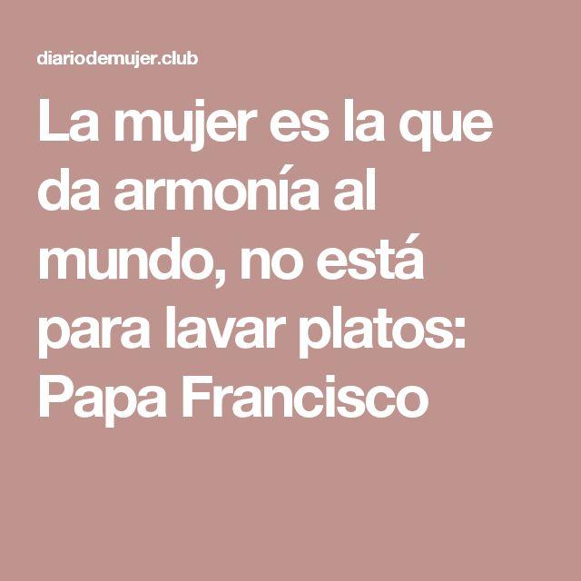 La mujer es la que da armonía al mundo, no está para lavar platos: Papa Francisco