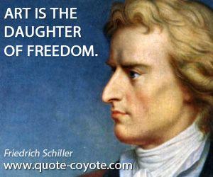 "Friedrich Schiller - ""Art is the daughter of freedom."""