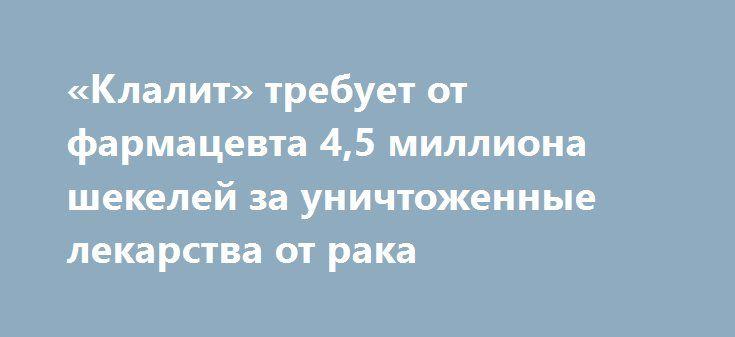 «Клалит» требует от фармацевта 4,5 миллиона шекелей за уничтоженные лекарства от рака http://kleinburd.ru/news/klalit-trebuet-ot-farmacevta-45-milliona-shekelej-za-unichtozhennye-lekarstva-ot-raka/  Больничная касса «Клалит» подала в суд иск против бывшего работника одной из аптек кассы, уничтожившего крупную партию онкологических лекарств. Как сообщает «Гаарец», ответчик, житель Ксейфе, заявил при допросе сотрудниками службы безопасности кассы, что уничтожил лекарства на общую сумму 4,5…