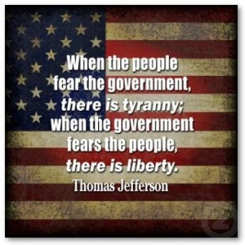 When the people fear the government, there is tyranny;  when the government fears the people, there is liberty.  Thomas Jefferson