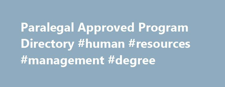 Paralegal Approved Program Directory #human #resources #management #degree http://degree.remmont.com/paralegal-approved-program-directory-human-resources-management-degree/  #online paralegal degree # Directory of ABA Approved Paralegal Education Programs A new membership category is available for students in college or university level post-secondary educational studies who have an interest in the work of the American Bar Association. Join…