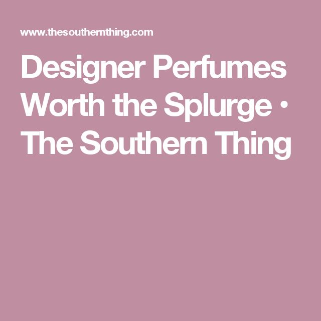 Designer Perfumes Worth the Splurge • The Southern Thing
