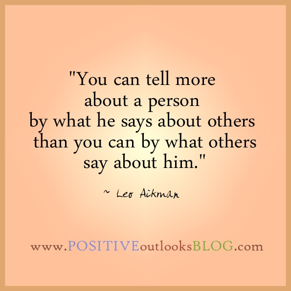 """You can tell more about a person by what he says about others than you can by what others say about him."" ~ Leo Aikman"
