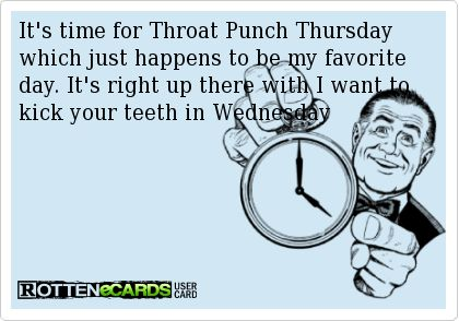 It's+time+for+Throat+Punch+Thursday+which+just+happens+to+be+my+favorite+day.+It's+right+up+there+with+I+want+to+kick+your+teeth+in+Wednesday