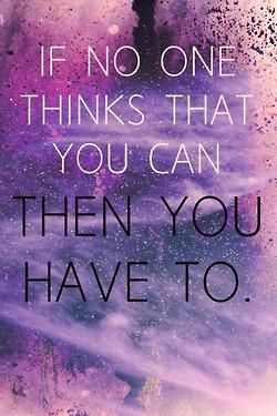 That includes yourself.  Prove that little voice inside of your head wrong.