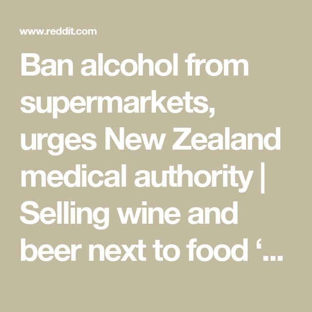 Ban alcohol from supermarkets, urges New Zealand medical authority | Selling wine and beer next to food 'normalises' a dangerous drug and should be sold at specific outlets : worldnews