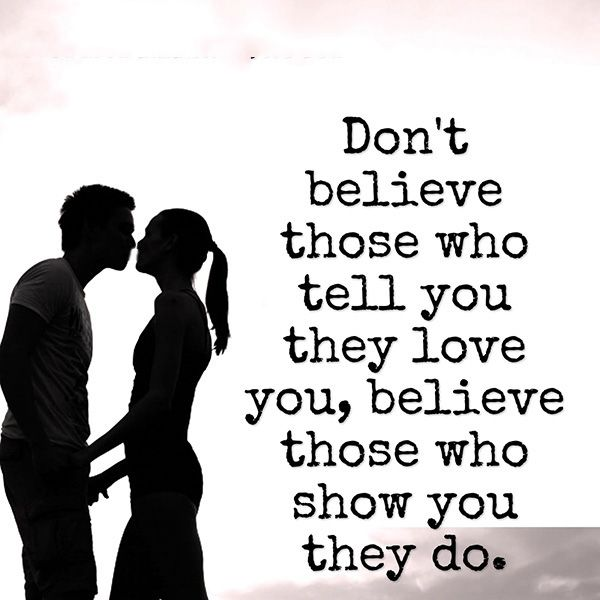 Don't believe those who tell you they love you, believe those who show you they do. -