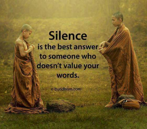 I choose to be silent now, because I've tried talk things out and got nowhere. You made it clear my words & our talks mean nothing to your selfish self, so now, it's silence for You! Hope you like that!