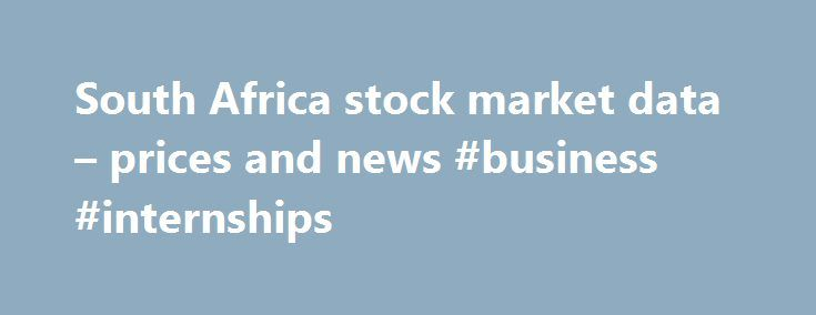 South Africa stock market data – prices and news #business #internships http://business.remmont.com/south-africa-stock-market-data-prices-and-news-business-internships/  #current stock market prices # Apply Cancel Comparisons All markets data located on FT.com is subject to the FT Terms & Conditions All content on FT.com is for your general information and use only and is not intended to address your particular requirements. In particular, the content does not constitute any form of advice…
