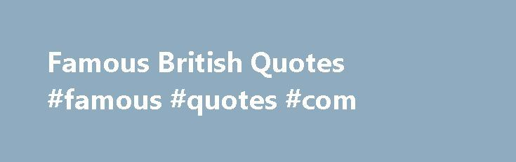 Famous British Quotes #famous #quotes #com http://quote.remmont.com/famous-british-quotes-famous-quotes-com/  Featured Destination Search Quotes: Famous British Quotes 'Marriage is like paying an endless visit in your worst clothes.'. J B Priestley 'Beware the fury of a patient man.'. John Dryden 'I exist in a state of almost perpetual hysteria.'. Sting 'A large income is the best recipe for happiness I ever heard of.'. Jane Austen […]