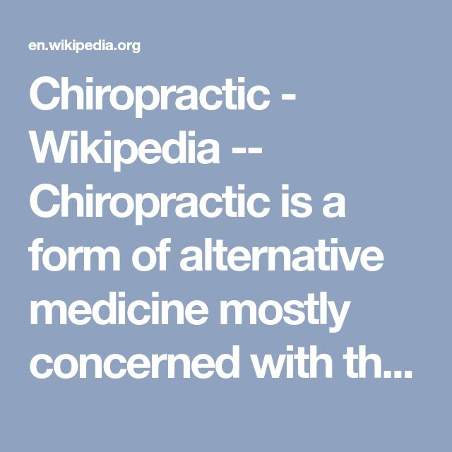 Chiropractic - Wikipedia -- Chiropractic is a form of alternative medicine mostly concerned with the diagnosis and treatment of mechanical disorders of the musculoskeletal system, especially the spine.[1][2] Proponents claim that such disorders affect general health via the nervous system.[2] These claims are not backed by any evidence. The main chiropractic treatment technique involves manual therapy, especially spinal manipulation therapy (SMT) ...