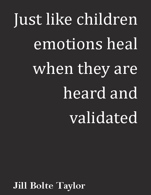 "This is so true!  ""Just like children, emotions heal when they are heard & validated."" ― Jill Bolte Taylor, 'My Stroke of Insight: A Brain Scientist's Personal Journey'"
