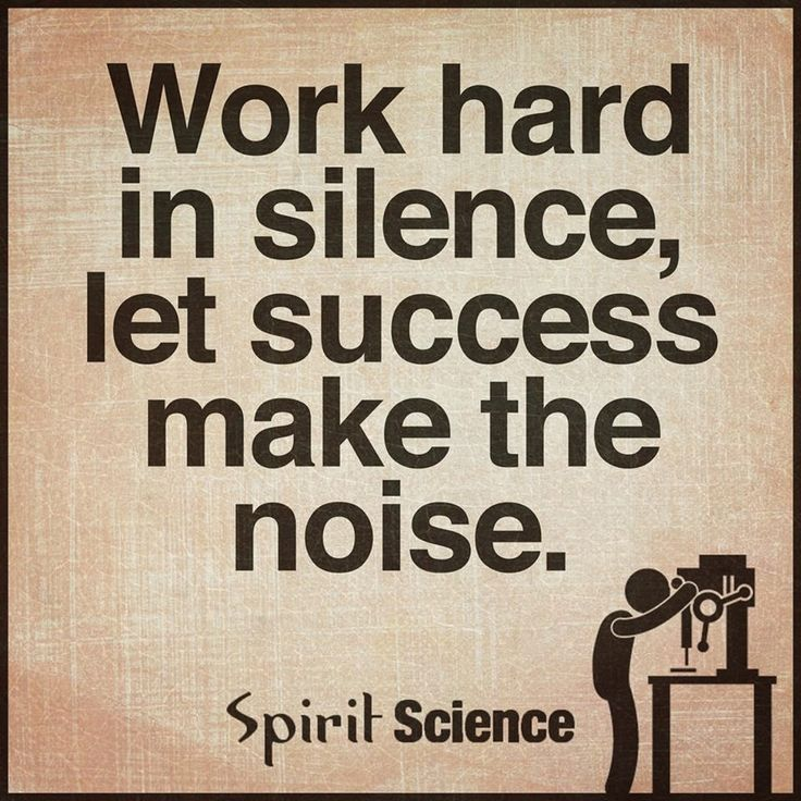 Work hard in silence, let success make the noise – Roseann