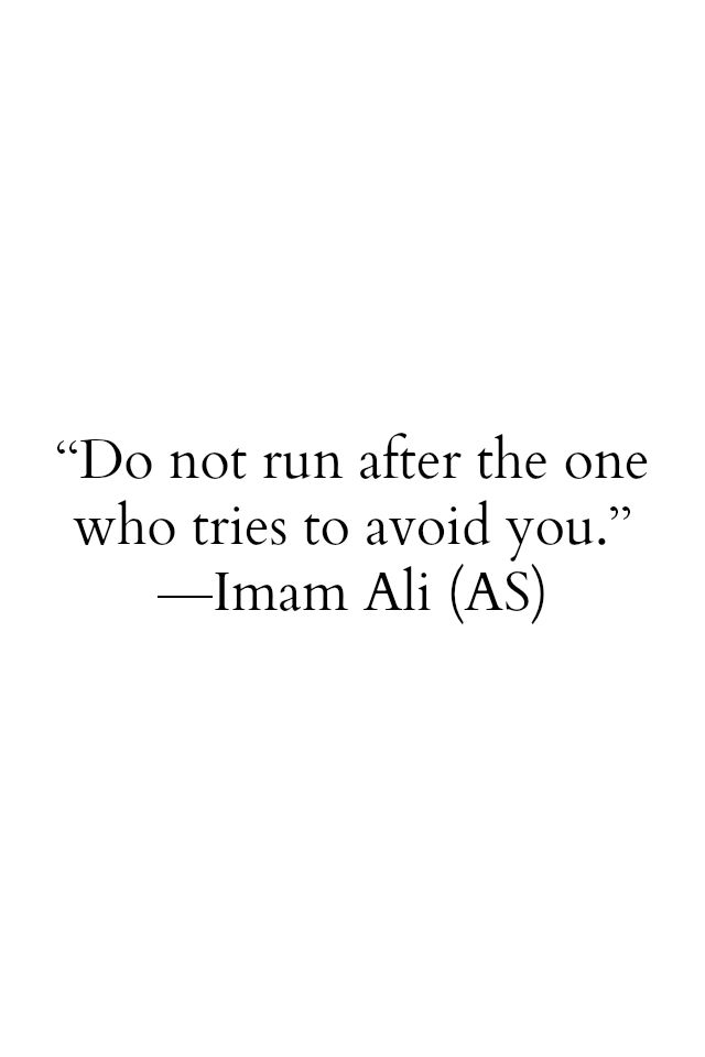Do not run after the one who tries to avoid you.