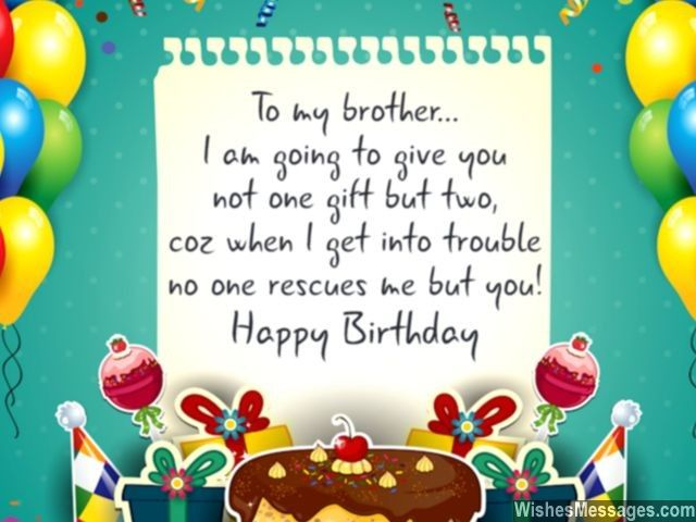 Awwww a cute birthday greeting for brothers... I am going to give you not one gift but two, because when I get into trouble no one rescues me but you! Happy Birthday. via WishesMessages.com