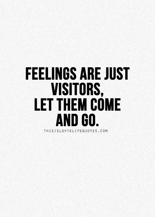 """Feelings are just visitors. Let them come and go.""  Your feelings are not you. Your feelings do not define you. Don't get attached to them. They are just passing through."