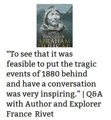 Q&A with author France Rivet. https://pacifictranquility.wordpress.com/2016/04/03/to-see-that-it-was-feasible-to-put-the-tragic-events-of-1880-behind-and-have-a-conversation-was-very-inspiring-qa-with-author-and-explorer-france-rivet/